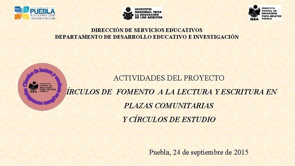 DIRECCIÓN DE SERVICIOS EDUCATIVOS DEPARTAMENTO DE DESARROLLO EDUCATIVO E INVESTIGACIÓN ACTIVIDADES DEL PROYECTO CÍRCULOS