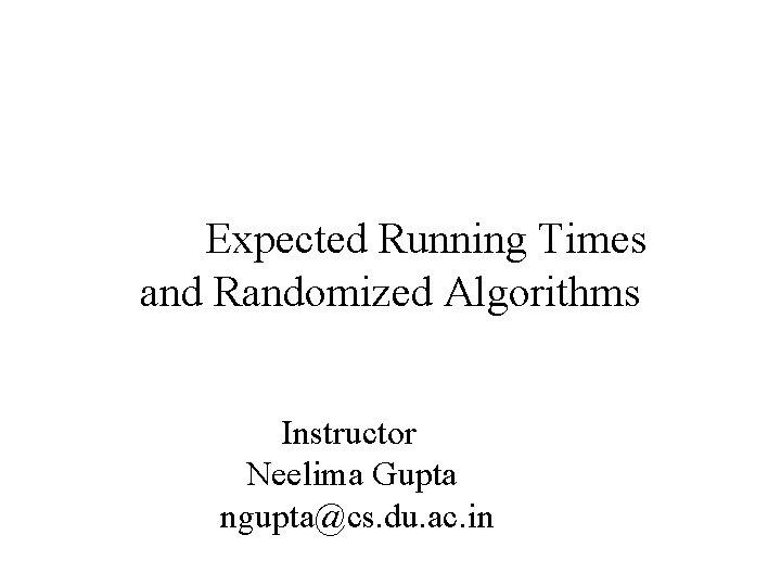 Expected Running Times and Randomized Algorithms Instructor Neelima Gupta ngupta@cs. du. ac. in