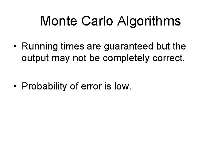 Monte Carlo Algorithms • Running times are guaranteed but the output may not be