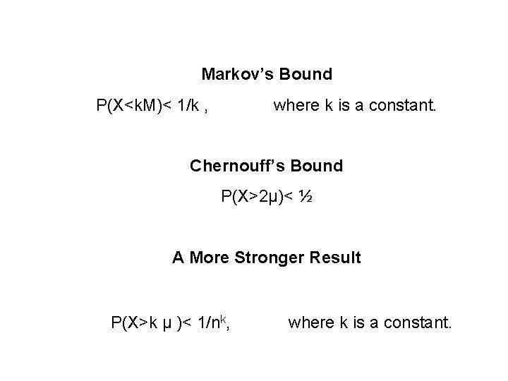 Markov's Bound P(X<k. M)< 1/k , where k is a constant. Chernouff's Bound P(X>2μ)<