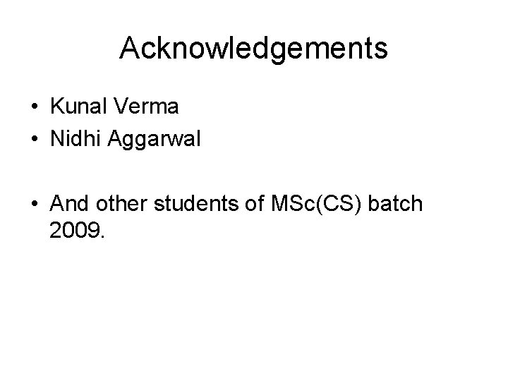 Acknowledgements • Kunal Verma • Nidhi Aggarwal • And other students of MSc(CS) batch