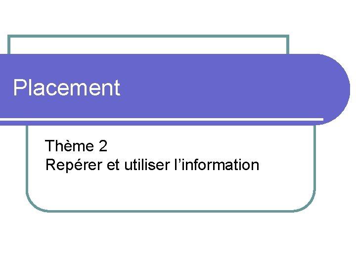 Placement Thème 2 Repérer et utiliser l'information