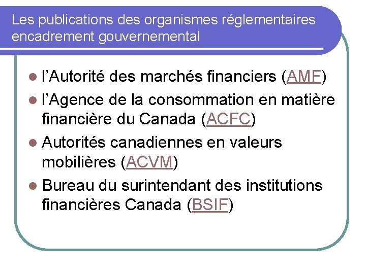 Les publications des organismes réglementaires encadrement gouvernemental l l'Autorité des marchés financiers (AMF) l