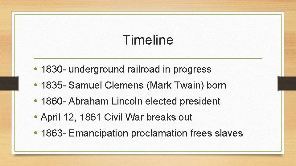 Timeline • 1830 - underground railroad in progress • 1835 - Samuel Clemens (Mark