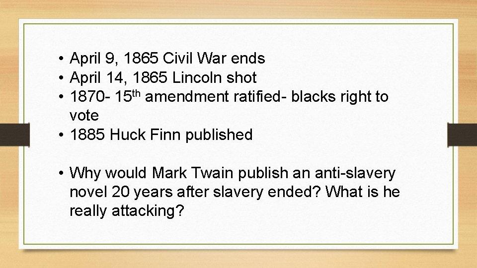 • April 9, 1865 Civil War ends • April 14, 1865 Lincoln shot