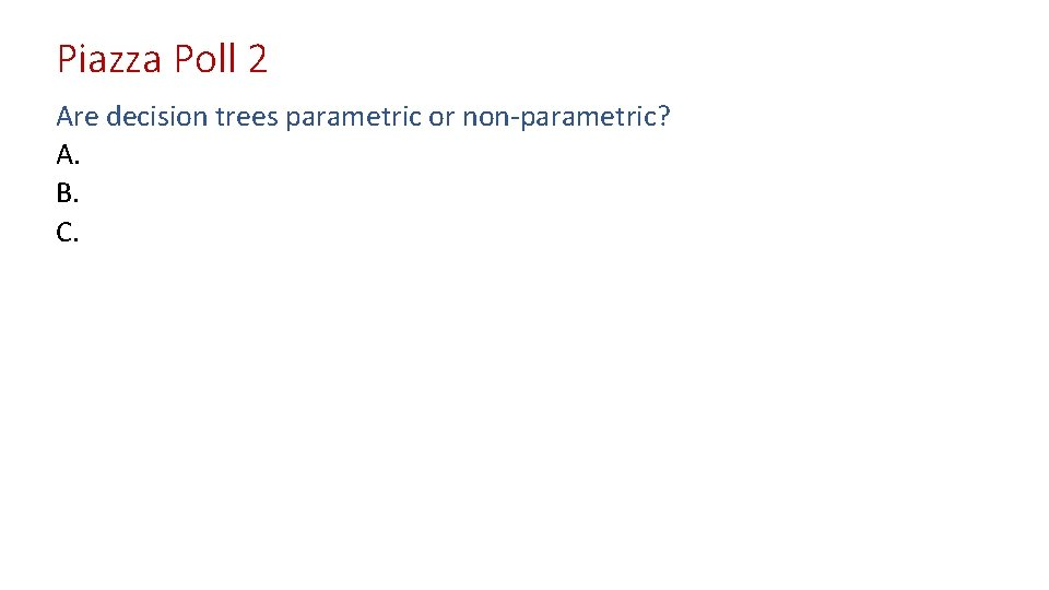 Piazza Poll 2 Are decision trees parametric or non-parametric? A. B. C.