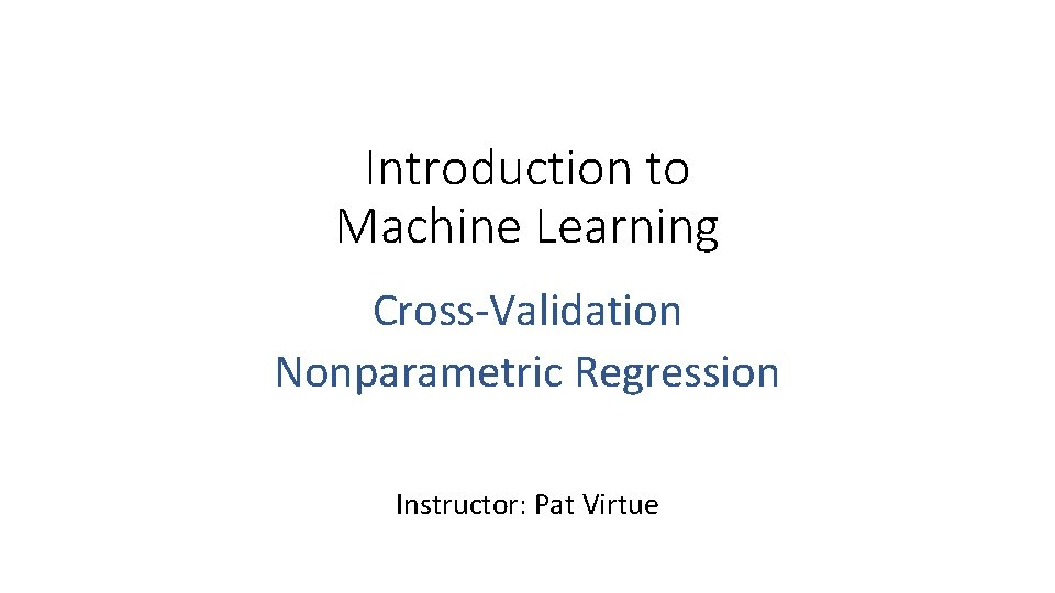 Introduction to Machine Learning Cross-Validation Nonparametric Regression Instructor: Pat Virtue