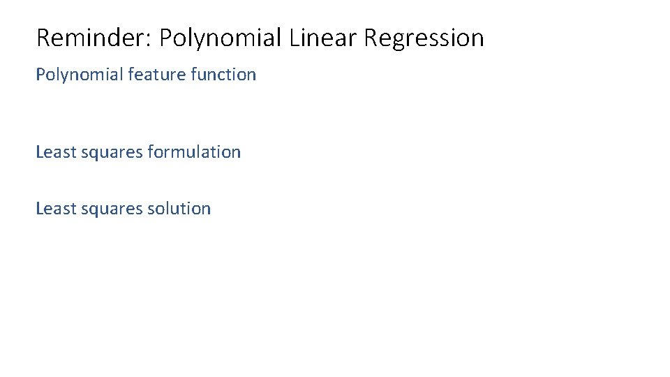 Reminder: Polynomial Linear Regression Polynomial feature function Least squares formulation Least squares solution