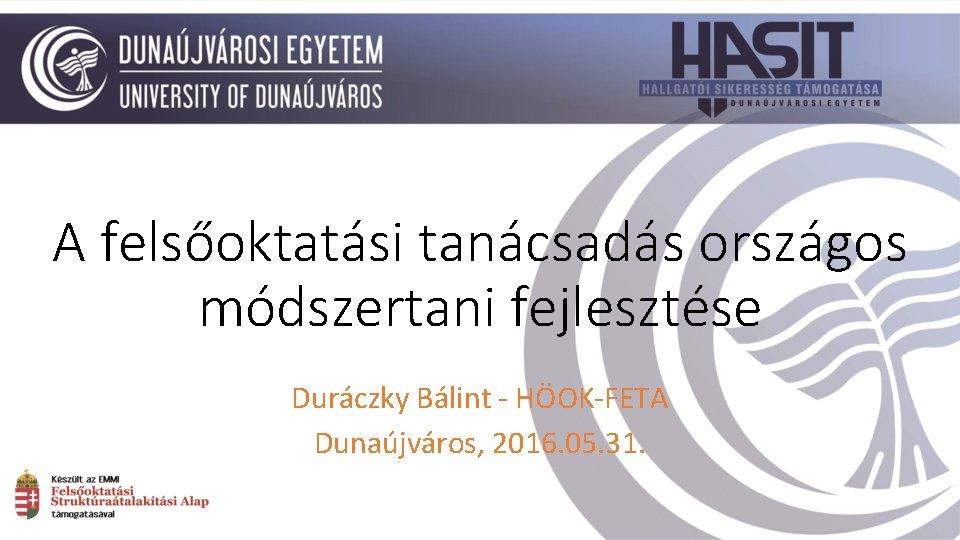 A felsőoktatási tanácsadás országos módszertani fejlesztése Duráczky Bálint - HÖOK-FETA Dunaújváros, 2016. 05. 31.
