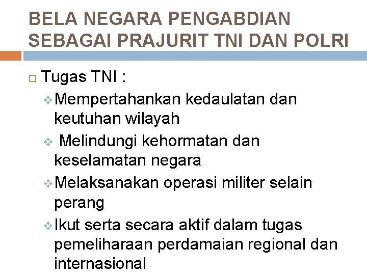 BELA NEGARA PENGABDIAN SEBAGAI PRAJURIT TNI DAN POLRI Tugas TNI : v Mempertahankan kedaulatan