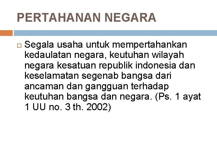 PERTAHANAN NEGARA Segala usaha untuk mempertahankan kedaulatan negara, keutuhan wilayah negara kesatuan republik indonesia