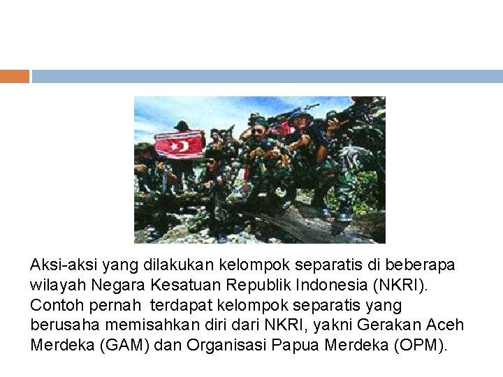 Aksi-aksi yang dilakukan kelompok separatis di beberapa wilayah Negara Kesatuan Republik Indonesia (NKRI). Contoh