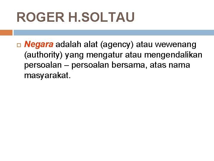 ROGER H. SOLTAU Negara adalah alat (agency) atau wewenang (authority) yang mengatur atau mengendalikan