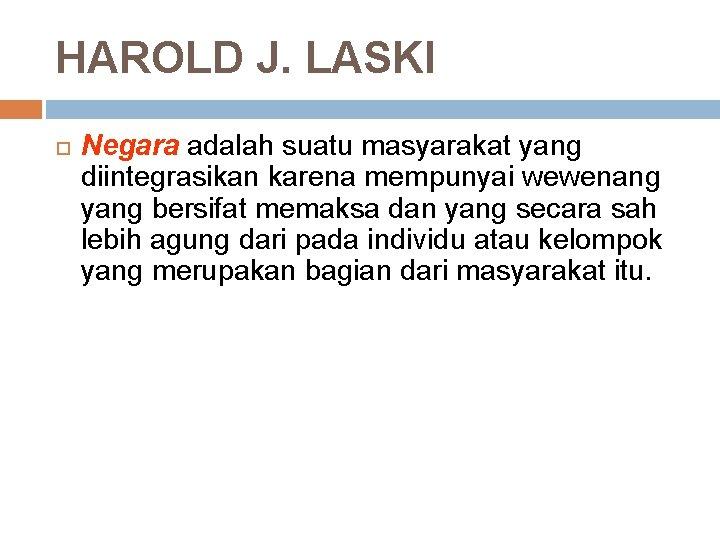 HAROLD J. LASKI Negara adalah suatu masyarakat yang diintegrasikan karena mempunyai wewenang yang bersifat
