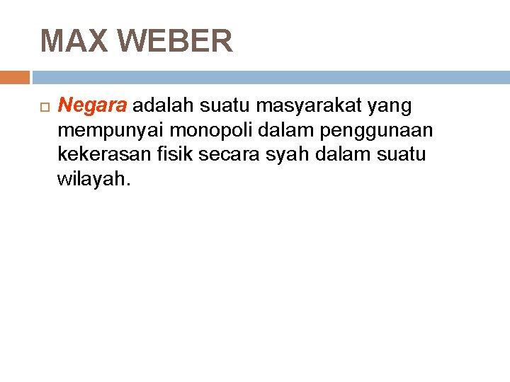 MAX WEBER Negara adalah suatu masyarakat yang mempunyai monopoli dalam penggunaan kekerasan fisik secara