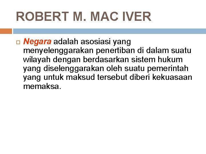 ROBERT M. MAC IVER Negara adalah asosiasi yang menyelenggarakan penertiban di dalam suatu wilayah