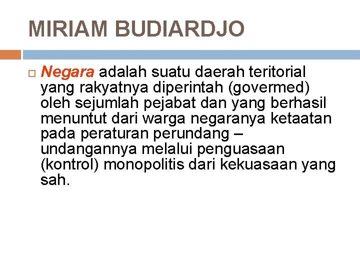 MIRIAM BUDIARDJO Negara adalah suatu daerah teritorial yang rakyatnya diperintah (govermed) oleh sejumlah pejabat