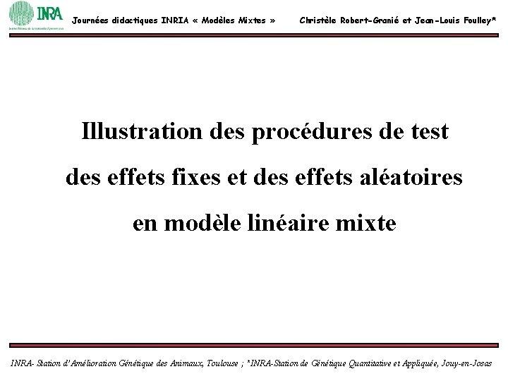 Journées didactiques INRIA « Modèles Mixtes » Christèle Robert-Granié et Jean-Louis Foulley* Illustration des