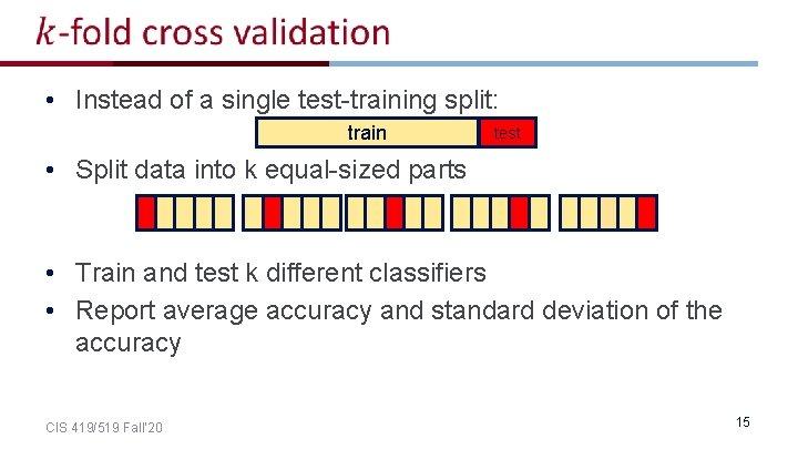 • Instead of a single test-training split: train test • Split data into