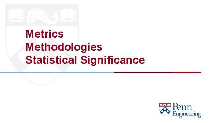Metrics Methodologies Statistical Significance CIS 419/519 Fall' 20
