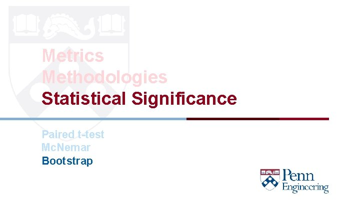 Metrics Methodologies Statistical Significance Paired t-test Mc. Nemar Bootstrap CIS 419/519 Fall' 20