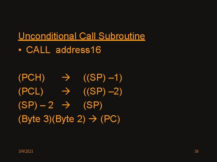 Unconditional Call Subroutine • CALL address 16 (PCH) ((SP) – 1) (PCL) ((SP) –