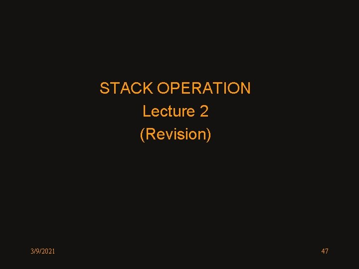 STACK OPERATION Lecture 2 (Revision) 3/9/2021 47
