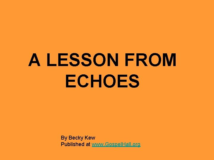 A LESSON FROM ECHOES By Becky Kew Published at www. Gospel. Hall. org