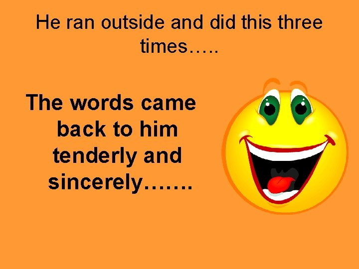 He ran outside and did this three times…. . The words came back to