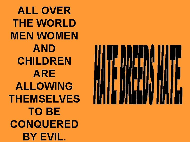 ALL OVER THE WORLD MEN WOMEN AND CHILDREN ARE ALLOWING THEMSELVES TO BE CONQUERED