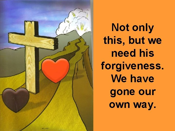Not only this, but we need his forgiveness. We have gone our own way.