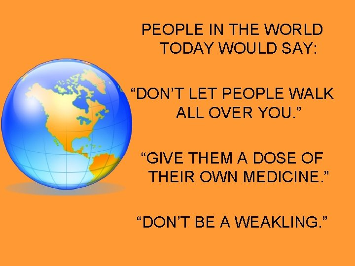 """PEOPLE IN THE WORLD TODAY WOULD SAY: """"DON'T LET PEOPLE WALK ALL OVER YOU."""