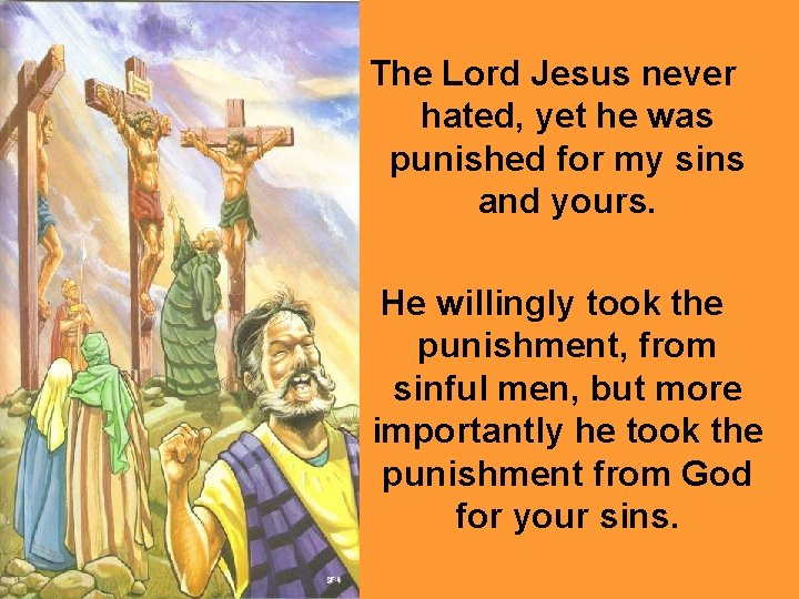 The Lord Jesus never hated, yet he was punished for my sins and yours.