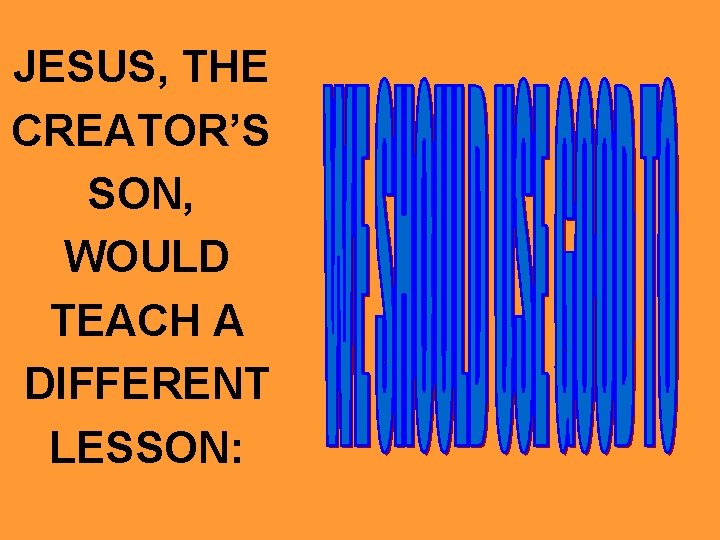 JESUS, THE CREATOR'S SON, WOULD TEACH A DIFFERENT LESSON: