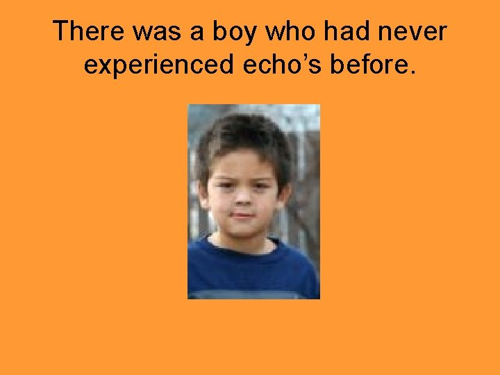 There was a boy who had never experienced echo's before.