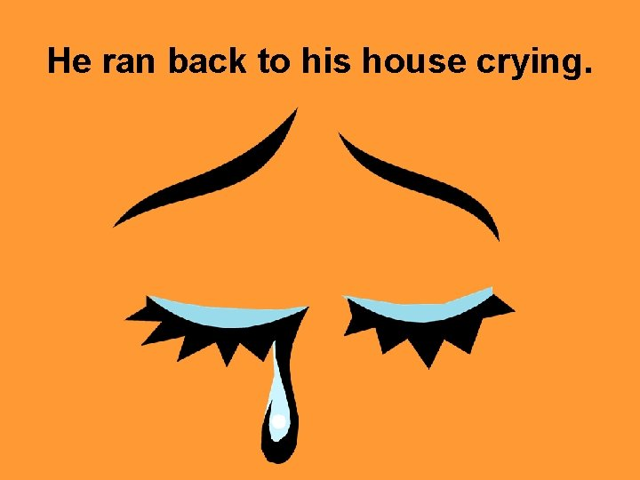 He ran back to his house crying.