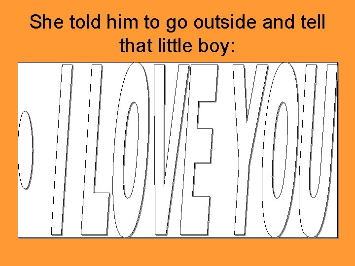 She told him to go outside and tell that little boy: