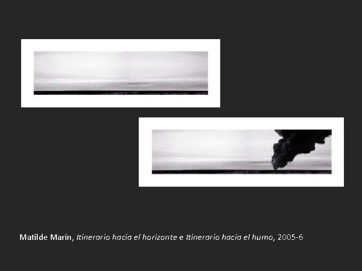 Matilde Marín, Itinerario hacia el horizonte e Itinerario hacia el humo, 2005 -6