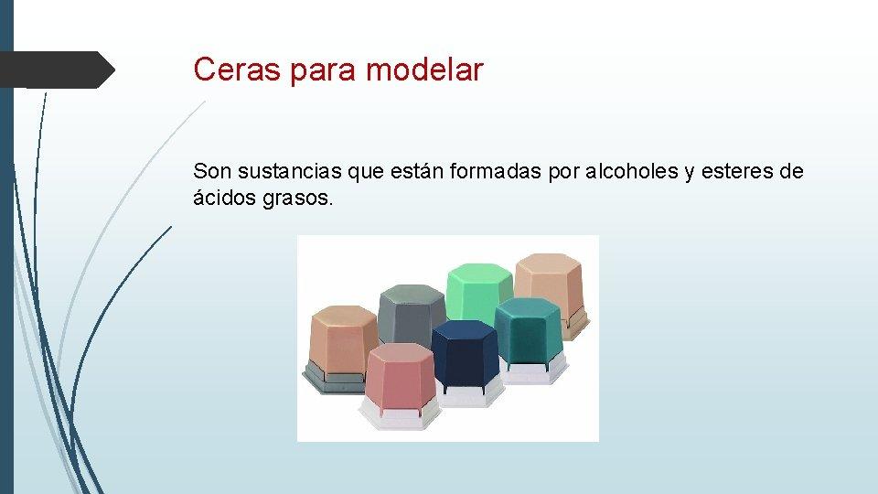 Ceras para modelar Son sustancias que están formadas por alcoholes y esteres de ácidos
