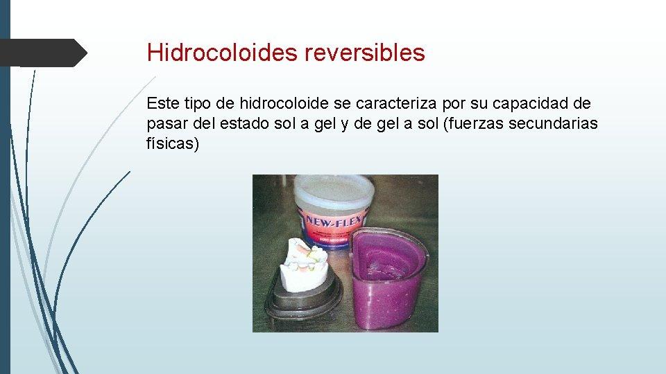 Hidrocoloides reversibles Este tipo de hidrocoloide se caracteriza por su capacidad de pasar del