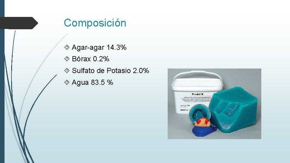 Composición Agar-agar 14. 3% Bórax 0. 2% Sulfato de Potasio 2. 0% Agua 83.