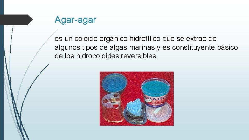 Agar-agar es un coloide orgánico hidrofílico que se extrae de algunos tipos de algas