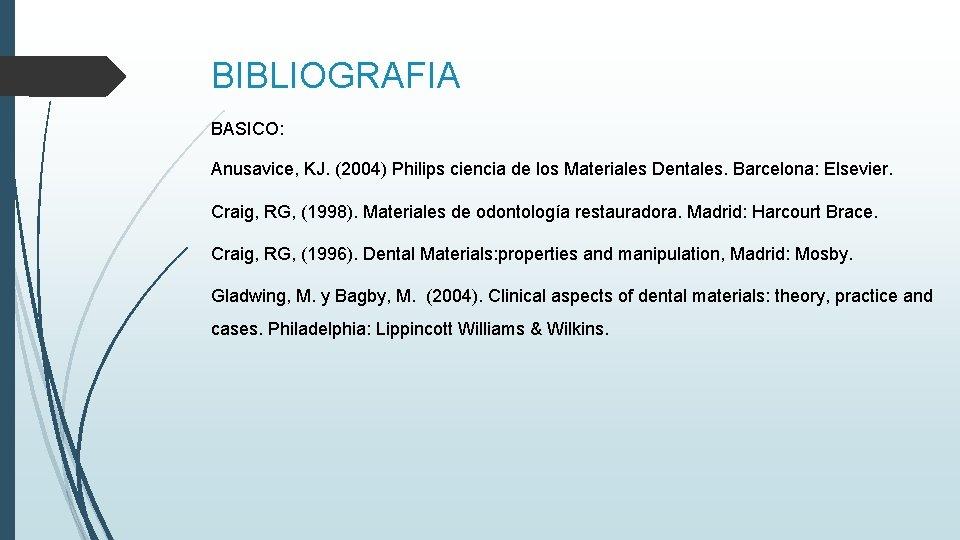 BIBLIOGRAFIA BASICO: Anusavice, KJ. (2004) Philips ciencia de los Materiales Dentales. Barcelona: Elsevier. Craig,