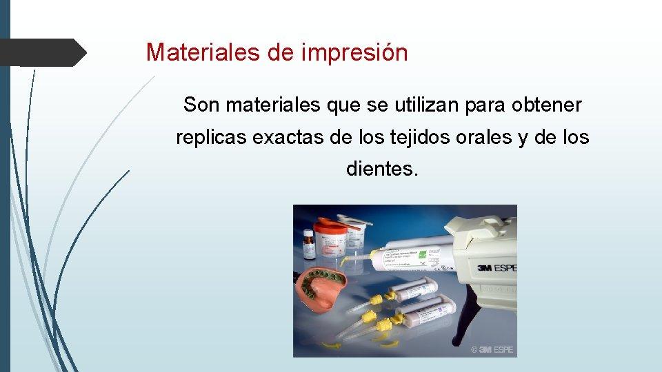 Materiales de impresión Son materiales que se utilizan para obtener replicas exactas de los