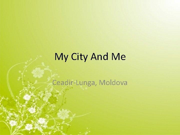 My City And Me Ceadir-Lunga, Moldova