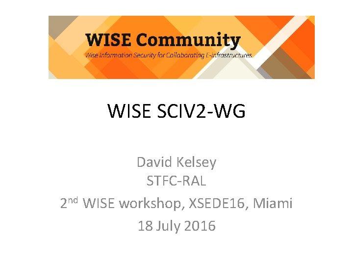 WISE SCIV 2 -WG David Kelsey STFC-RAL 2 nd WISE workshop, XSEDE 16, Miami