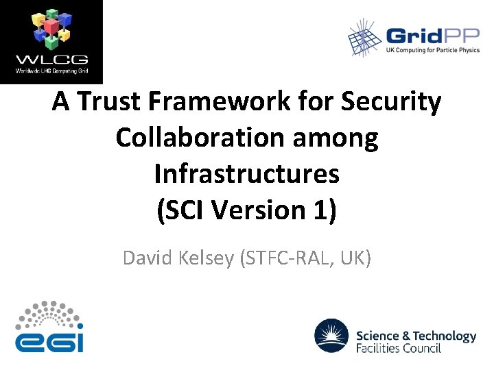 A Trust Framework for Security Collaboration among Infrastructures (SCI Version 1) David Kelsey (STFC-RAL,