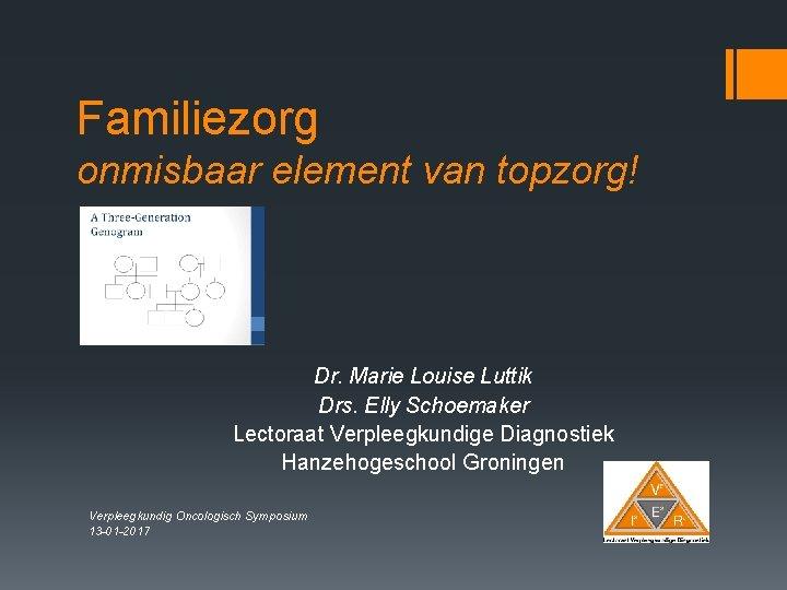 Familiezorg onmisbaar element van topzorg! Dr. Marie Louise Luttik Drs. Elly Schoemaker Lectoraat Verpleegkundige