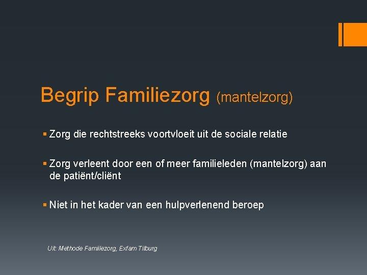 Begrip Familiezorg (mantelzorg) § Zorg die rechtstreeks voortvloeit uit de sociale relatie § Zorg