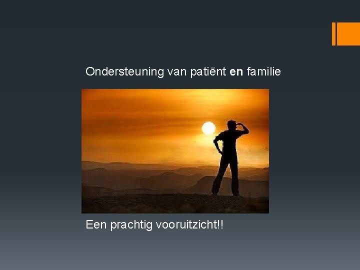 Ondersteuning van patiënt en familie Een prachtig vooruitzicht!!